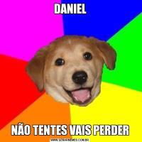DANIELNÃO TENTES VAIS PERDER