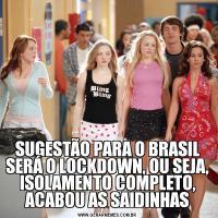 SUGESTÃO PARA O BRASIL SERÁ O LOCKDOWN, OU SEJA, ISOLAMENTO COMPLETO, ACABOU AS SAIDINHAS