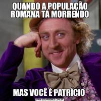 QUANDO A POPULAÇÃO ROMANA TÁ MORRENDOMAS VOCÊ É PATRÍCIO