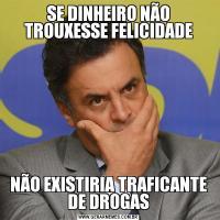 SE DINHEIRO NÃO TROUXESSE FELICIDADENÃO EXISTIRIA TRAFICANTE DE DROGAS