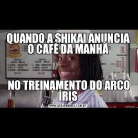 QUANDO A SHIKAI ANUNCIA O CAFÉ DA MANHÃ NO TREINAMENTO DO ARCO ÍRIS