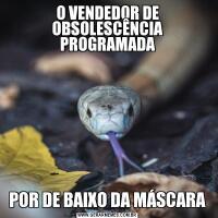 O VENDEDOR DE OBSOLESCÊNCIA PROGRAMADAPOR DE BAIXO DA MÁSCARA