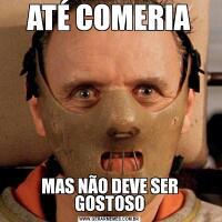 ATÉ COMERIAMAS NÃO DEVE SER GOSTOSO