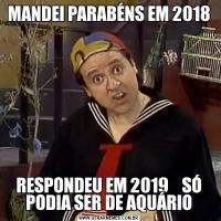 MANDEI PARABÉNS EM 2018RESPONDEU EM 2019    SÓ PODIA SER DE AQUÁRIO
