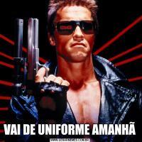 VAI DE UNIFORME AMANHÃ