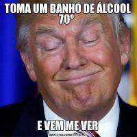 TOMA UM BANHO DE ÁLCOOL 70º E VEM ME VER