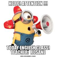 HELLO! ATTENTION !!!TODAY ENGLISH CLASS! TEACHER:  ROSANE