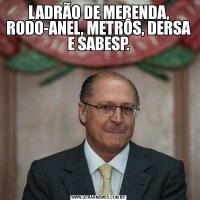 LADRÃO DE MERENDA, RODO-ANEL, METRÔS, DERSA E SABESP.