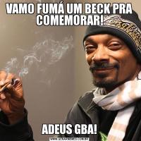 VAMO FUMÁ UM BECK PRA COMEMORAR!ADEUS GBA!