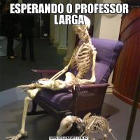 ESPERANDO O PROFESSOR LARGA