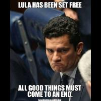 LULA HAS BEEN SET FREEALL GOOD THINGS MUST COME TO AN END.