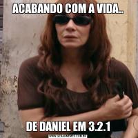 ACABANDO COM A VIDA..DE DANIEL EM 3.2.1