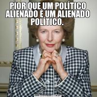 PIOR QUE UM POLÍTICO ALIENADO É UM ALIENADO POLÍTICO.