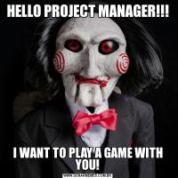 HELLO PROJECT MANAGER!!!I WANT TO PLAY A GAME WITH YOU!