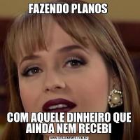FAZENDO PLANOS COM AQUELE DINHEIRO QUE AINDA NEM RECEBI