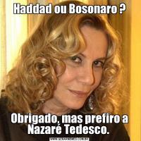 Haddad ou Bosonaro ?Obrigado, mas prefiro a Nazaré Tedesco.