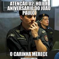 ATENÇÃO 02, HOJE É ANIVERSÁRIO DO JOÃO PAULO O CARINHA MERECE