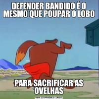 DEFENDER BANDIDO É O MESMO QUE POUPAR O LOBOPARA SACRIFICAR AS OVELHAS