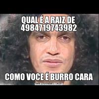 QUAL É A RAIZ DE  4984719743982COMO VOCE É BURRO CARA