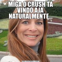 MIGA O CRUSH TA VINDO AJA NATURALMENTE...