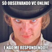 SÓ OBSERVANDO VC ONLINEE NÃO ME RESPONDENDO!!