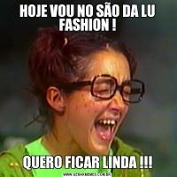 HOJE VOU NO SÃO DA LU FASHION !QUERO FICAR LINDA !!!