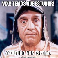 VIXI! TEMOS QUE ESTUDAR!O FUTURO NOS ESPERA.