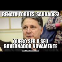 RENATA TORRES, SAUDADES!QUERO SER O SEU GOVERNADOR NOVAMENTE
