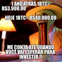1 ANO ATRÁS 1BTC= R$3.900.00                                               HOJE 1BTC= R$40.000,00ME CONTA ATÉ QUANDO VOCÊ VAI ESPERAR PARA INVESTIR ?