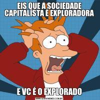 EIS QUE A SOCIEDADE CAPITALISTA É EXPLORADORAE VC É O EXPLORADO