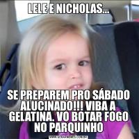LELE E NICHOLAS...SE PREPAREM PRO SÁBADO ALUCINADO!!! VIBA A GELATINA. VO BOTAR FOGO NO PARQUINHO
