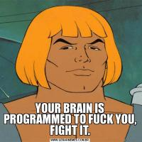 YOUR BRAIN IS PROGRAMMED TO FUCK YOU, FIGHT IT.