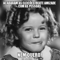 ACABARAM AS ELEIÇÕES, REATE AMIZADE COM AS PESSOASNEM QUERO!