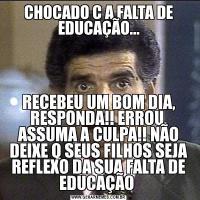 CHOCADO C A FALTA DE EDUCAÇÃO...RECEBEU UM BOM DIA, RESPONDA!! ERROU, ASSUMA A CULPA!! NÃO DEIXE Q SEUS FILHOS SEJA REFLEXO DA SUA FALTA DE EDUCAÇÃO