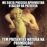 ME SOLTA PRECISO APROVEITAR O BAZAR DA PATRÍCIATEM PRESENTES NATURA NA PROMOÇÃO!