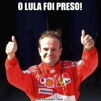 O LULA FOI PRESO!