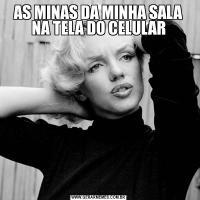 AS MINAS DA MINHA SALA NA TELA DO CELULAR