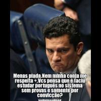Menas piada.Nem minha conja me respeita +.Vcs pensa que é faciu estudar português no sistema sem provas e somente por convicção?