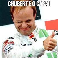 CHUBERT É O CARA!