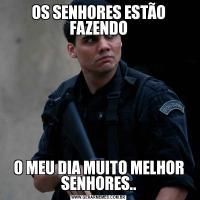 OS SENHORES ESTÃO FAZENDOO MEU DIA MUITO MELHOR SENHORES..