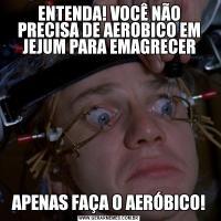 ENTENDA! VOCÊ NÃO PRECISA DE AEROBICO EM JEJUM PARA EMAGRECERAPENAS FAÇA O AERÓBICO!