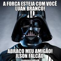 A FORÇA ESTEJA COM VOCÊ LUAN BRANCO!ABRAÇO MEU AMIGÃO! ILSON FALCÃO.