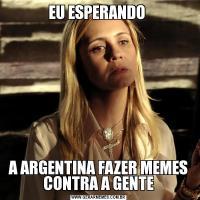 EU ESPERANDO A ARGENTINA FAZER MEMES CONTRA A GENTE