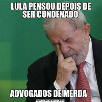 LULA PENSOU DEPOIS DE SER CONDENADOADVOGADOS DE MERDA
