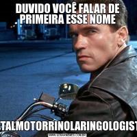 DUVIDO VOCÊ FALAR DE PRIMEIRA ESSE NOMEOFTALMOTORRINOLARINGOLOGISTA