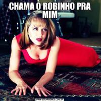 CHAMA O ROBINHO PRA MIM