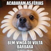 ACABARAM AS FÉRIAS BEM-VINDA DE VOLTA BÁRBARA