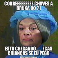 CORREEEEEEEEE CHAVES A BRUXA DO 71ESTA CHEGANDO.....  EÇAS CRIANÇAS SE EU PEGO