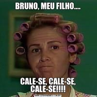 BRUNO, MEU FILHO....CALE-SE, CALE-SE, CALE-SE!!!!