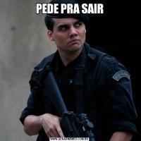 PEDE PRA SAIR